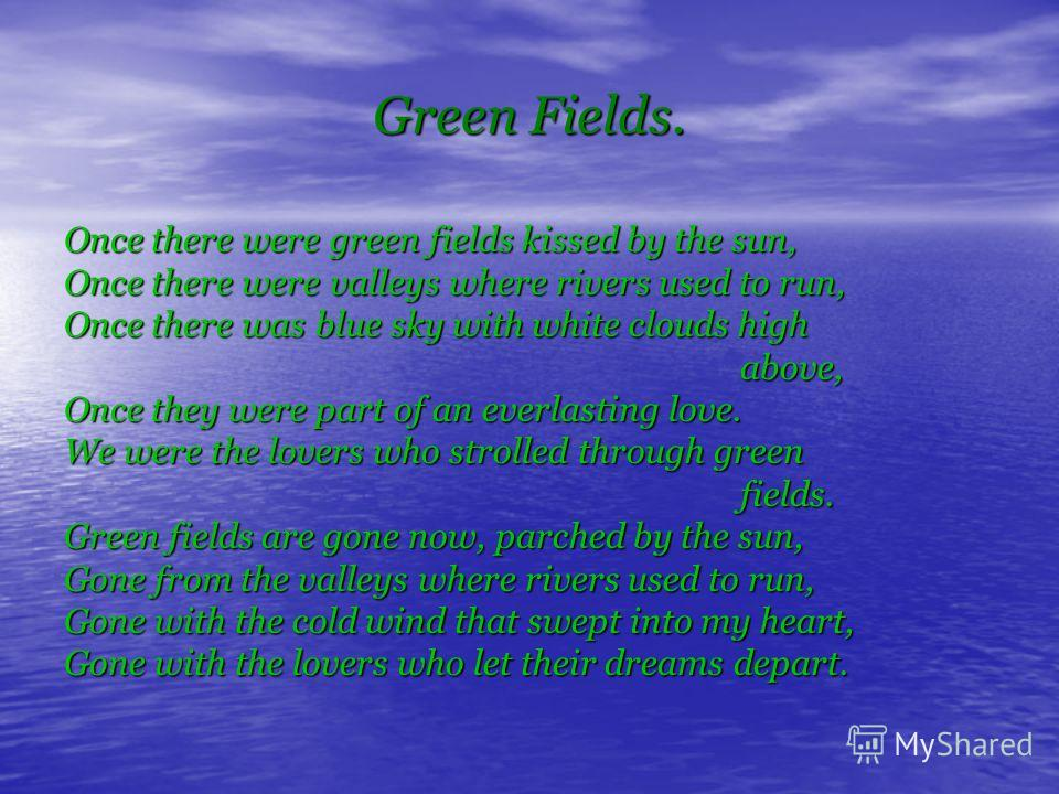 Green Fields. Once there were green fields kissed by the sun, Once there were valleys where rivers used to run, Once there was blue sky with white clouds high above, above, Once they were part of an everlasting love. We were the lovers who strolled t