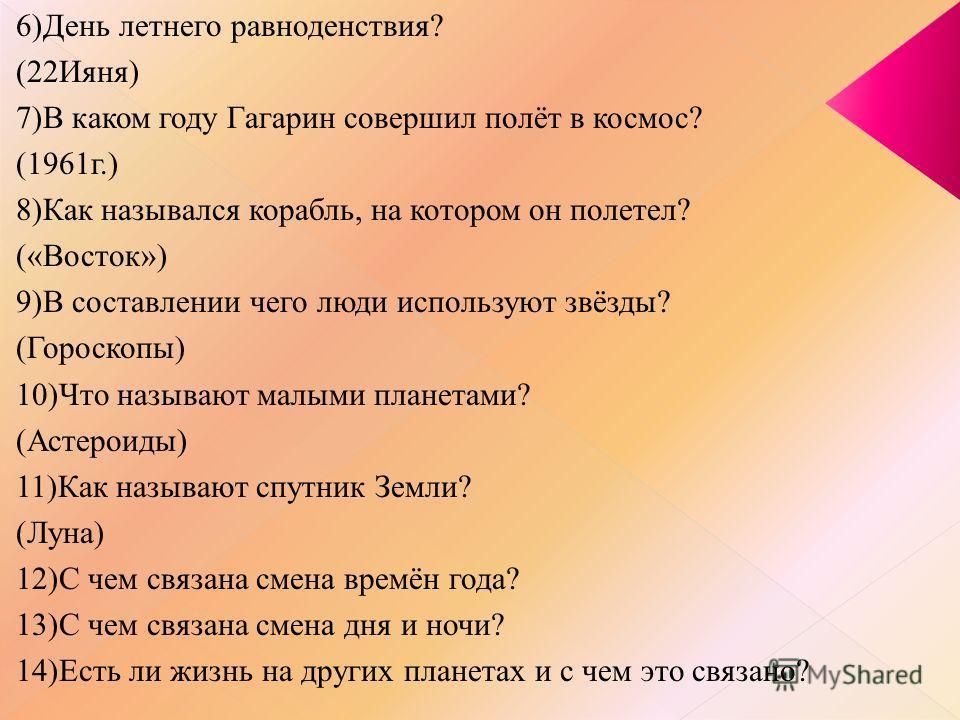 6)День летнего равноденствия? (22Ияня) 7)В каком году Гагарин совершил полёт в космос? (1961г.) 8)Как назывался корабль, на котором он полетел? («Восток») 9)В составлении чего люди используют звёзды? (Гороскопы) 10)Что называют малыми планетами? (Аст