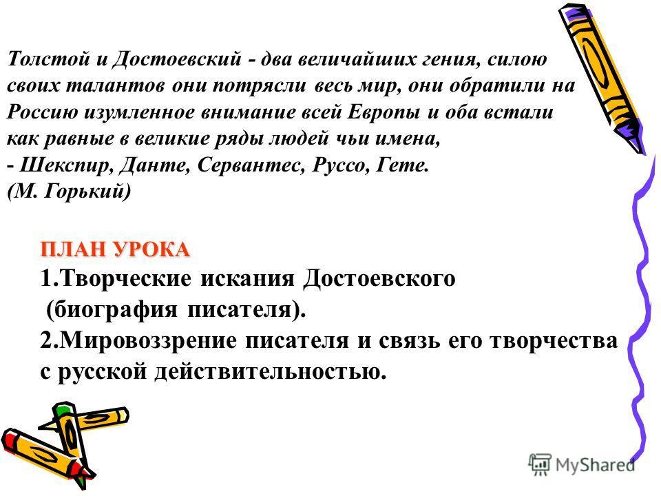 Толстой и Достоевский - два величайших гения, силою своих талантов они потрясли весь мир, они обратили на Россию изумленное внимание всей Европы и оба встали как равные в великие ряды людей чьи имена, - Шекспир, Данте, Сервантес, Руссо, Гете. (М. Гор
