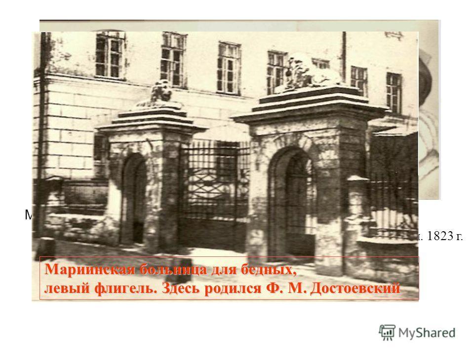 М. А. Достоевский отец писателя. 1823 г. М. Ф.Достоевская мать писателя. 1823 г. Мариинская больница для бедных, левый флигель. Здесь родился Ф. М. Достоевский