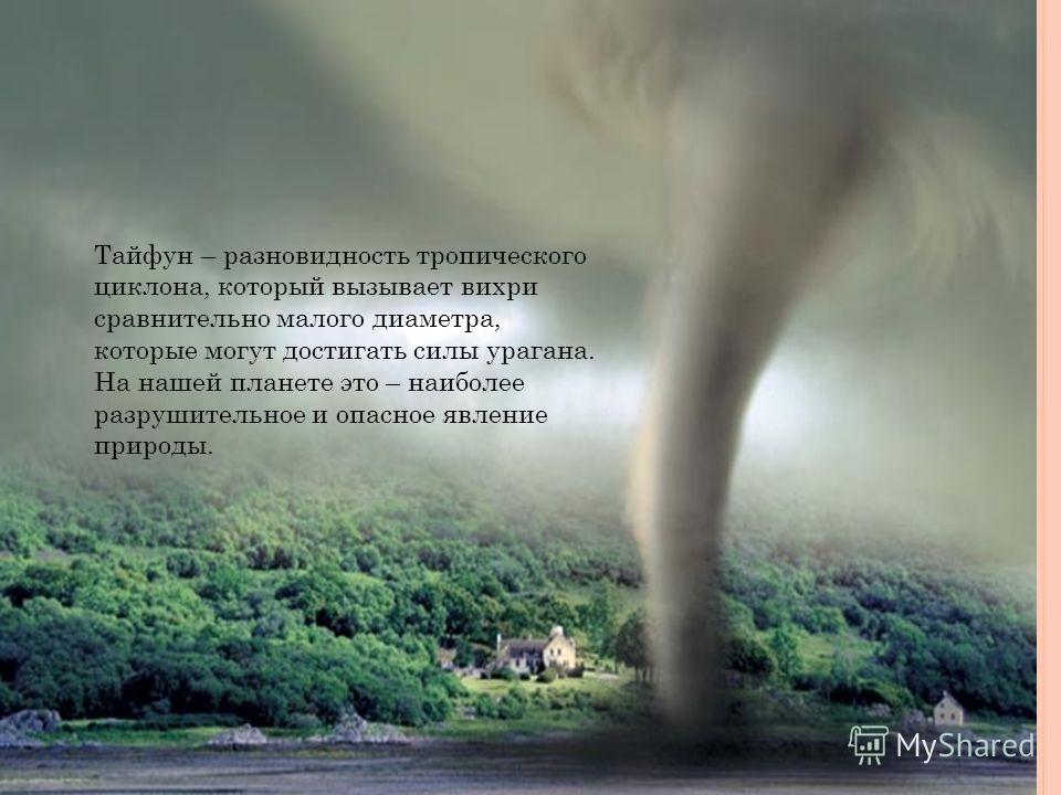 Тайфун – разновидность тропического циклона, который вызывает вихри сравнительно малого диаметра, которые могут достигать силы урагана. На нашей планете это – наиболее разрушительное и опасное явление природы.