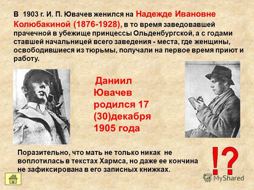 В 1903 г. И. П. Ювачев женился на Надежде Ивановне Колюбакиной (1876-1928), в то время заведовавшей прачечной в убежище принцессы Ольденбургской, а с годами ставшей начальницей всего заведения - места, где женщины, освободившиеся из тюрьмы, получали