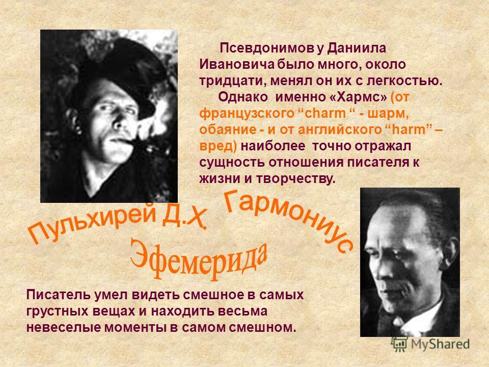Псевдонимов у Даниила Ивановича было много, около тридцати, менял он их с легкостью. Однако именно «Хармс» (от французского charm - шарм, обаяние - и от английского harm – вред) наиболее точно отражал сущность отношения писателя к жизни и творчеству.