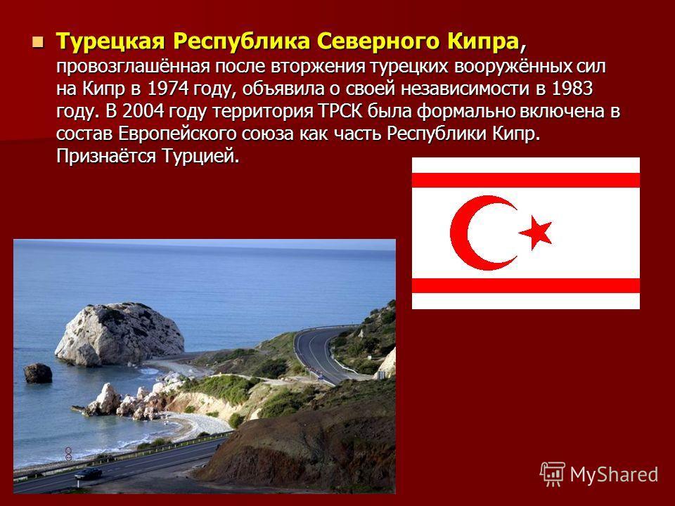 Турецкая Республика Северного Кипра, провозглашённая после вторжения турецких вооружённых сил на Кипр в 1974 году, объявила о своей независимости в 1983 году. В 2004 году территория ТРСК была формально включена в состав Европейского союза как часть Р