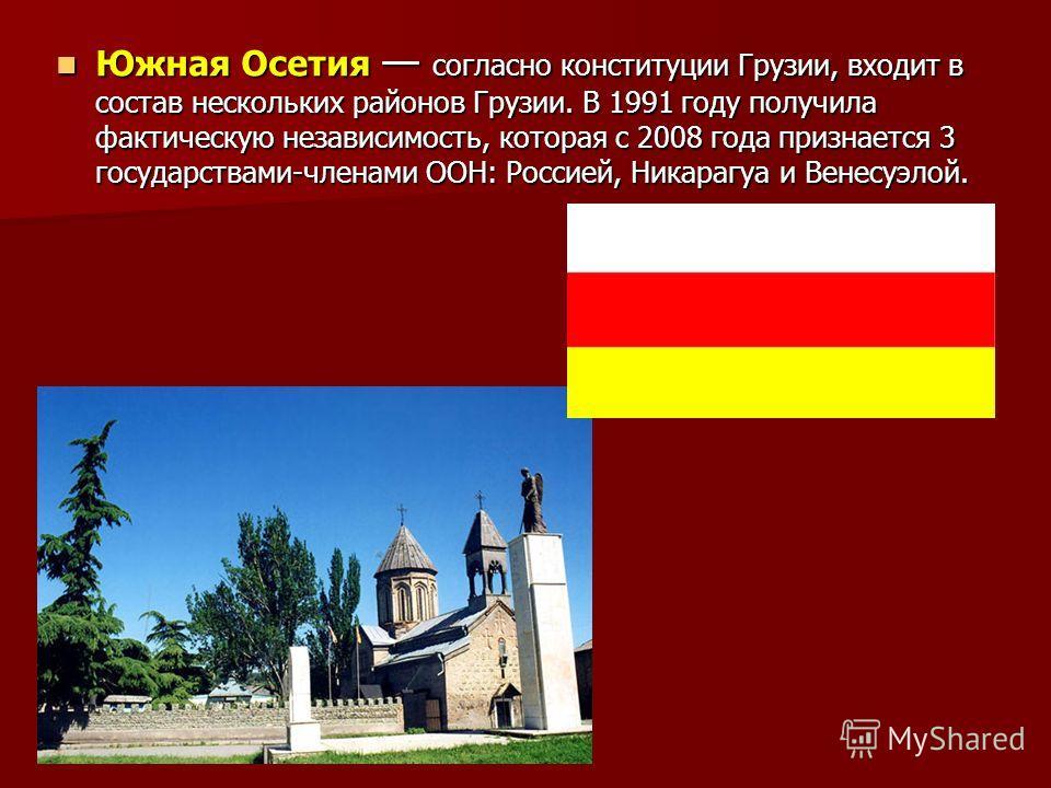 Южная Осетия согласно конституции Грузии, входит в состав нескольких районов Грузии. В 1991 году получила фактическую независимость, которая с 2008 года признается 3 государствами-членами ООН: Россией, Никарагуа и Венесуэлой. Южная Осетия согласно ко