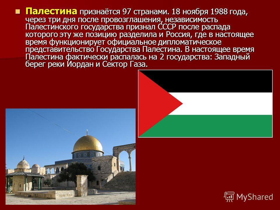 Палестина признаётся 97 странами. 18 ноября 1988 года, через три дня после провозглашения, независимость Палестинского государства признал СССР после распада которого эту же позицию разделила и Россия, где в настоящее время функционирует официальное
