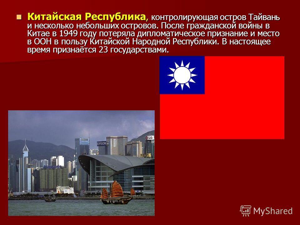 Китайская Республика, контролирующая остров Тайвань и несколько небольших островов. После гражданской войны в Китае в 1949 году потеряла дипломатическое признание и место в ООН в пользу Китайской Народной Республики. В настоящее время признаётся 23 г