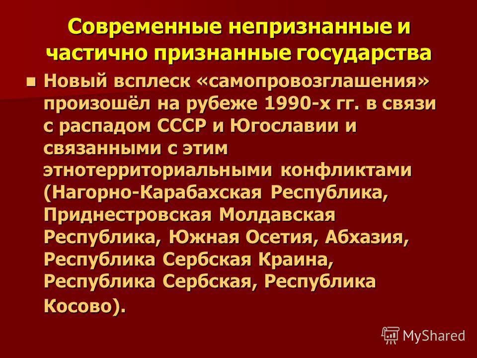 Современные непризнанные и частично признанные государства Новый всплеск «самопровозглашения» произошёл на рубеже 1990-х гг. в связи с распадом СССР и Югославии и связанными с этим этнотерриториальными конфликтами (Нагорно-Карабахская Республика, При
