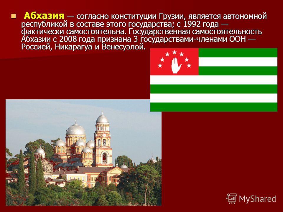 Абхазия согласно конституции Грузии, является автономной республикой в составе этого государства; с 1992 года фактически самостоятельна. Государственная самостоятельность Абхазии c 2008 года признана 3 государствами-членами ООН Россией, Никарагуа и В