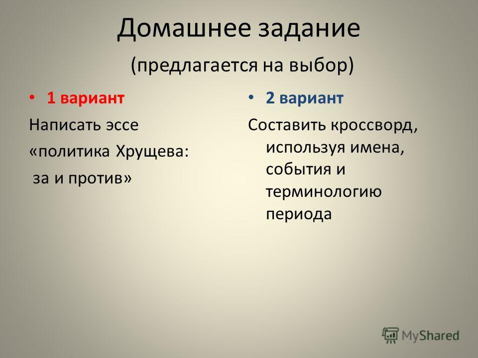 Домашнее задание (предлагается на выбор) 1 вариант Написать эссе «политика Хрущева: за и против» 2 вариант Составить кроссворд, используя имена, события и терминологию периода