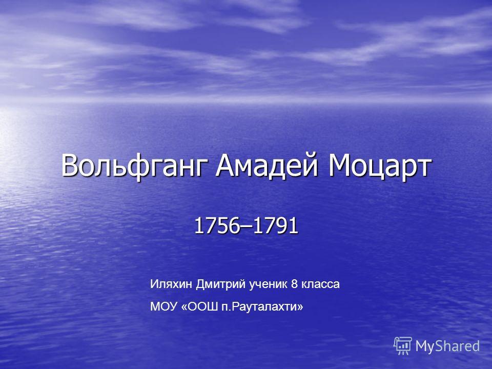 Вольфганг Амадей Моцарт 1756–1791 Иляхин Дмитрий ученик 8 класса МОУ «ООШ п.Рауталахти»