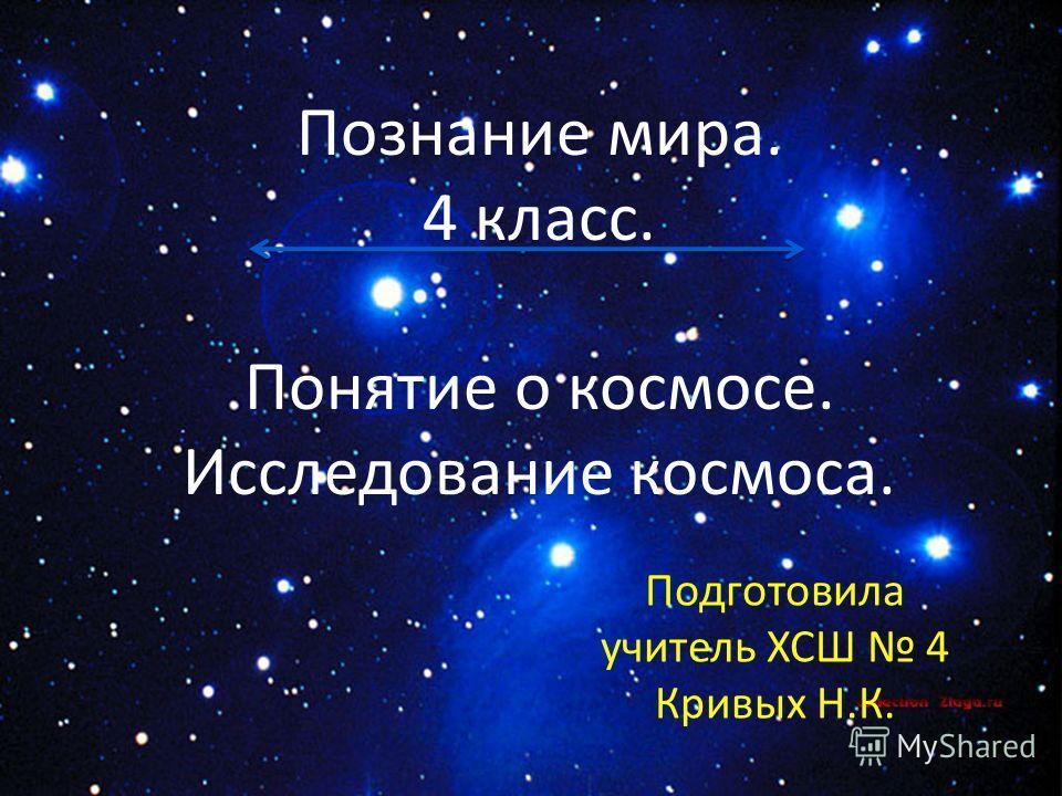 Познание мира. 4 класс. Понятие о космосе. Исследование космоса. Подготовила учитель ХСШ 4 Кривых Н.К.