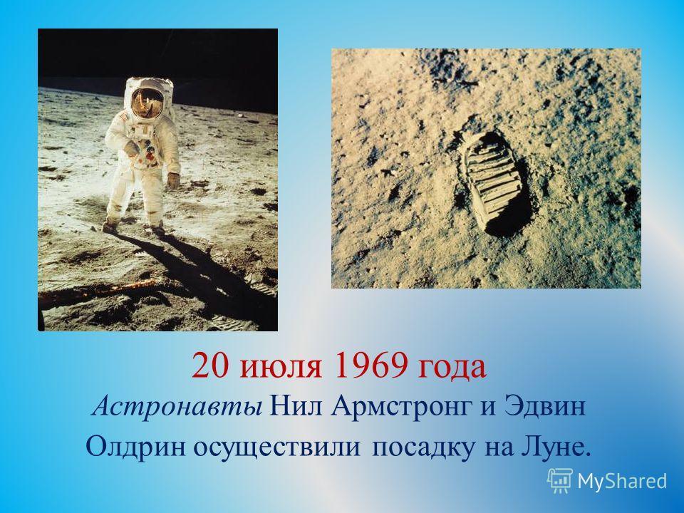 20 июля 1969 года Астронавты Нил Армстронг и Эдвин Олдрин осуществили посадку на Луне.