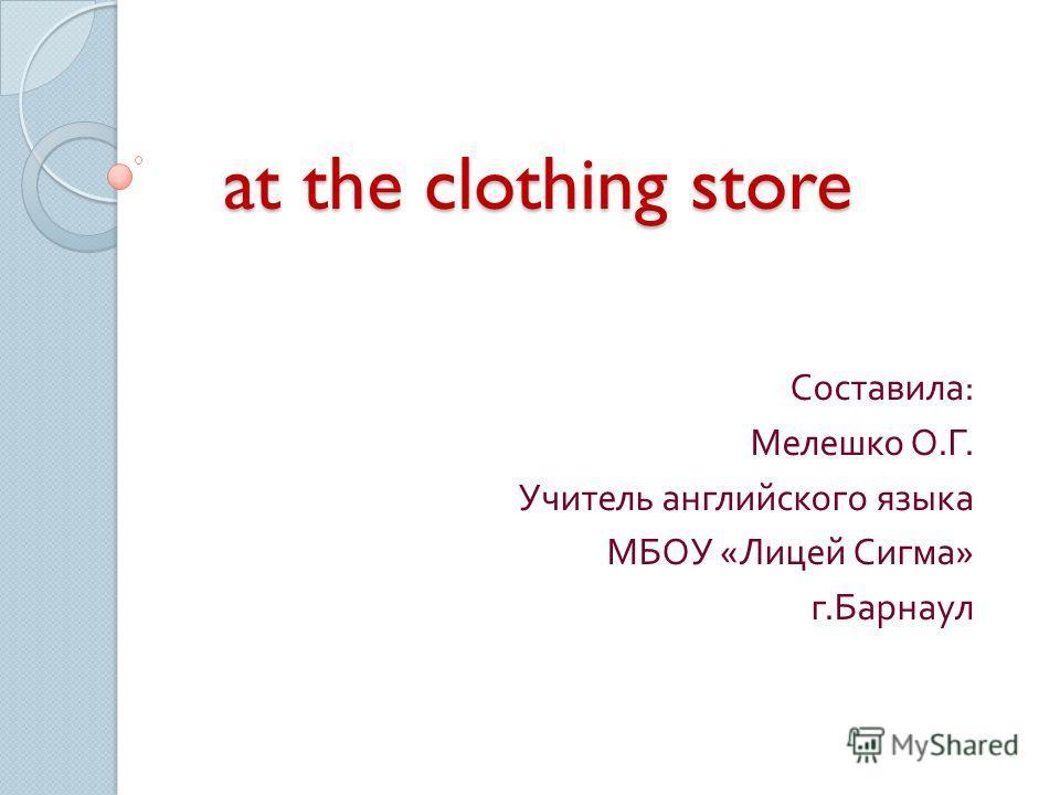 at the clothing store Составила : Мелешко О. Г. Учитель английского языка МБОУ « Лицей Сигма » г. Барнаул