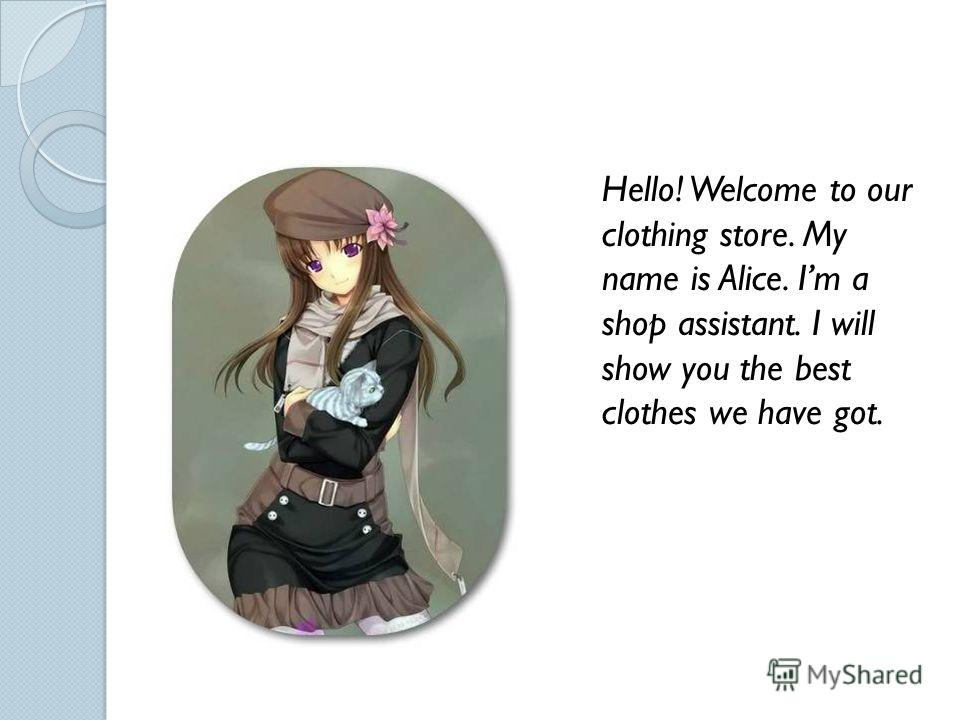 Hello! Welcome to our clothing store. My name is Alice. Im a shop assistant. I will show you the best clothes we have got.