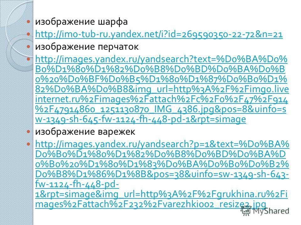 изображение шарфа http://im0-tub-ru.yandex.net/i?id=269590350-22-72&n=21 изображение перчаток http://images.yandex.ru/yandsearch?text=%D0%BA%D0% B0%D1%80%D1%82%D0%B8%D0%BD%D0%BA%D0%B 0%20%D0%BF%D0%B5%D1%80%D1%87%D0%B0%D1% 82%D0%BA%D0%B8&img_url=http%