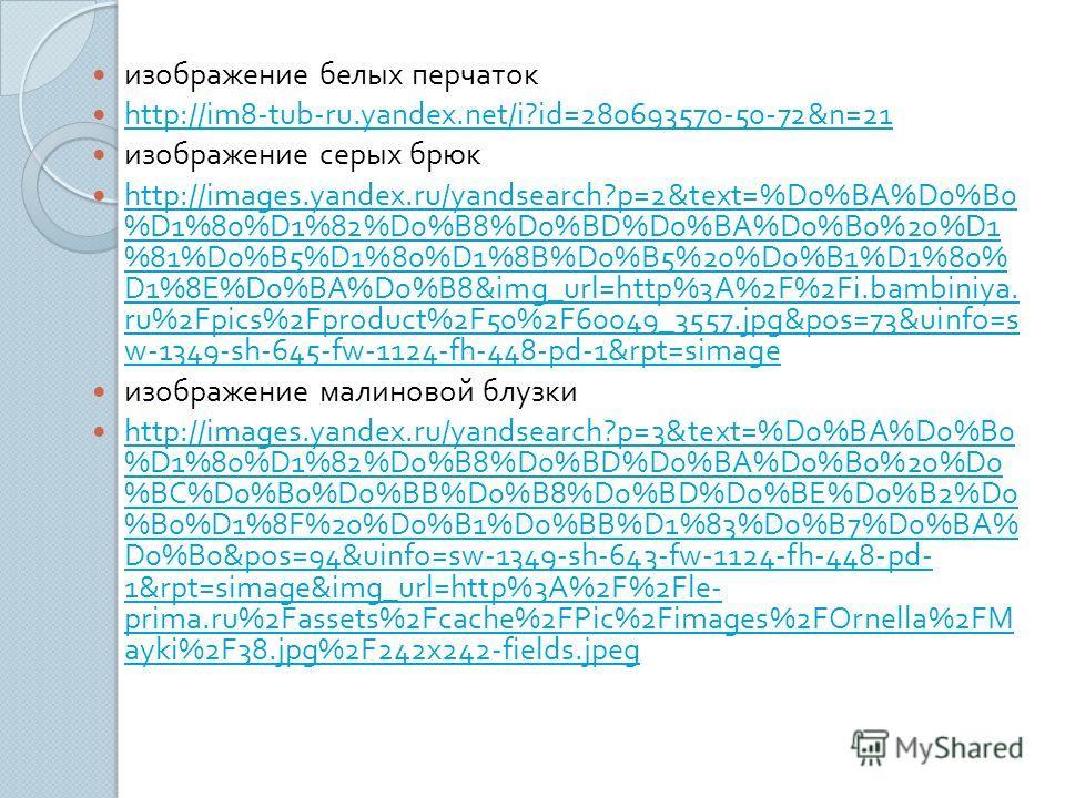 изображение белых перчаток http://im8-tub-ru.yandex.net/i?id=280693570-50-72&n=21 изображение серых брюк http://images.yandex.ru/yandsearch?p=2&text=%D0%BA%D0%B0 %D1%80%D1%82%D0%B8%D0%BD%D0%BA%D0%B0%20%D1 %81%D0%B5%D1%80%D1%8B%D0%B5%20%D0%B1%D1%80% D