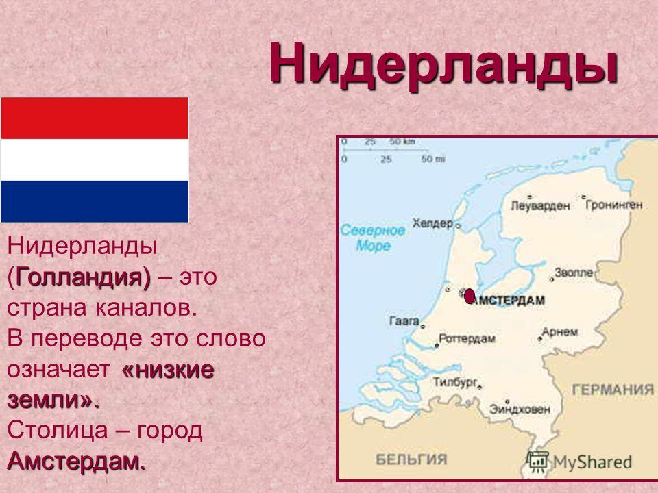 Нидерланды Голландия) «низкие земли». Амстердам. Нидерланды (Голландия) – это страна каналов. В переводе это слово означает «низкие земли». Столица – город Амстердам.