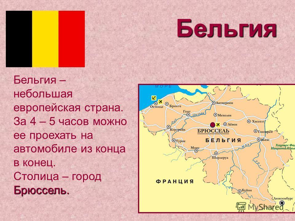 Бельгия Брюссель. Бельгия – небольшая европейская страна. За 4 – 5 часов можно ее проехать на автомобиле из конца в конец. Столица – город Брюссель.