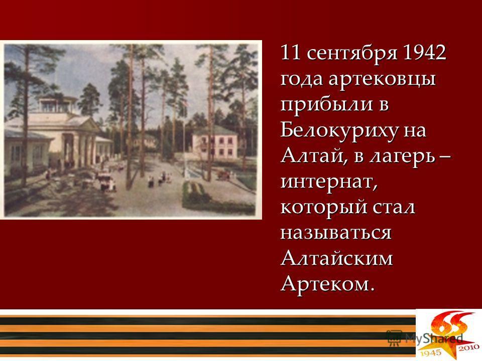 11 сентября 1942 года артековцы прибыли в Белокуриху на Алтай, в лагерь – интернат, который стал называться Алтайским Артеком.