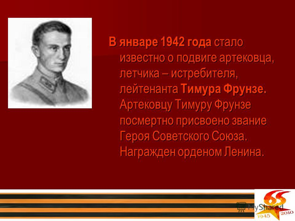 В январе 1942 года стало известно о подвиге артековца, летчика – истребителя, лейтенанта Тимура Фрунзе. Артековцу Тимуру Фрунзе посмертно присвоено звание Героя Советского Союза. Награжден орденом Ленина.
