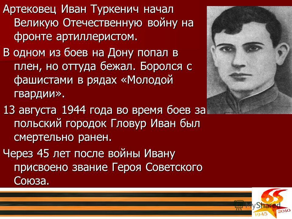Артековец Иван Туркенич начал Великую Отечественную войну на фронте артиллеристом. В одном из боев на Дону попал в плен, но оттуда бежал. Боролся с фашистами в рядах «Молодой гвардии». 13 августа 1944 года во время боев за польский городок Гловур Ива