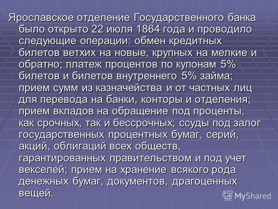 Ярославское отделение Государственного банка было открыто 22 июля 1864 года и проводило следующие операции: обмен кредитных билетов ветхих на новые, крупных на мелкие и обратно; платеж процентов по купонам 5% билетов и билетов внутреннего 5% займа; п