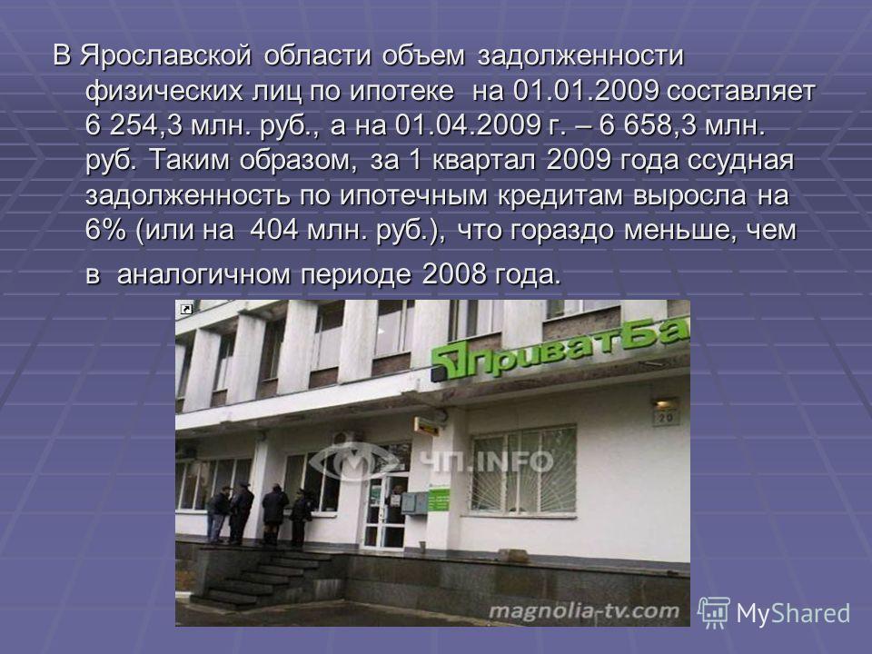 В Ярославской области объем задолженности физических лиц по ипотеке на 01.01.2009 составляет 6 254,3 млн. руб., а на 01.04.2009 г. – 6 658,3 млн. руб. Таким образом, за 1 квартал 2009 года ссудная задолженность по ипотечным кредитам выросла на 6% (ил