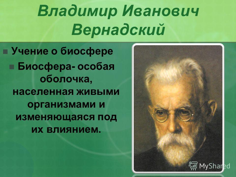 Владимир Иванович Вернадский Учение о биосфере Биосфера- особая оболочка, населенная живыми организмами и изменяющаяся под их влиянием.