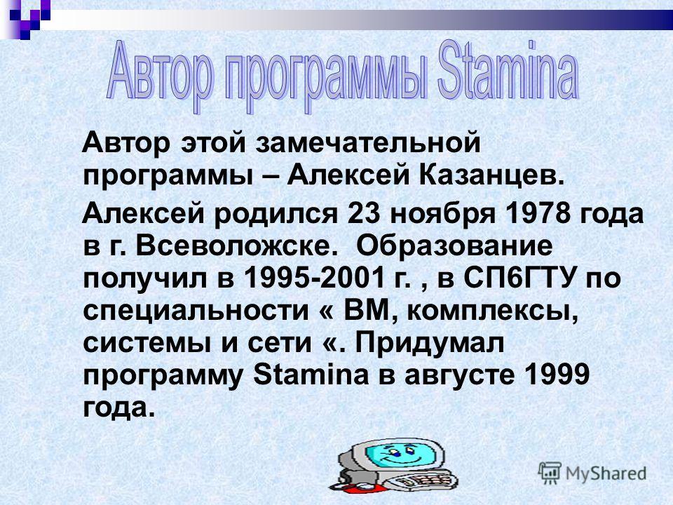 Автор этой замечательной программы – Алексей Казанцев. Алексей родился 23 ноября 1978 года в г. Всеволожске. Образование получил в 1995-2001 г., в СП6ГТУ по специальности « ВМ, комплексы, системы и сети «. Придумал программу Stamina в августе 1999 го