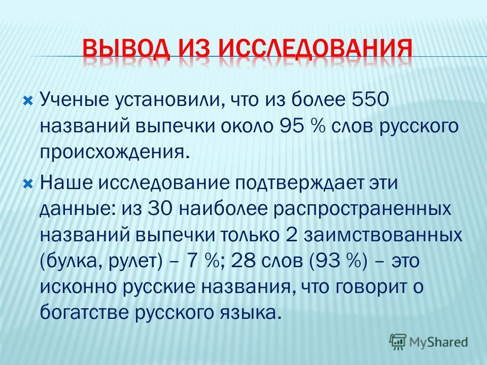Ученые установили, что из более 550 названий выпечки около 95 % слов русского происхождения. Наше исследование подтверждает эти данные: из 30 наиболее распространенных названий выпечки только 2 заимствованных (булка, рулет) – 7 %; 28 слов (93 %) – эт