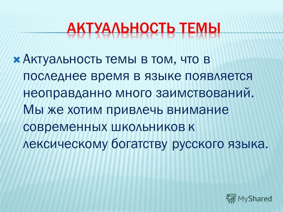 Актуальность темы в том, что в последнее время в языке появляется неоправданно много заимствований. Мы же хотим привлечь внимание современных школьников к лексическому богатству русского языка.