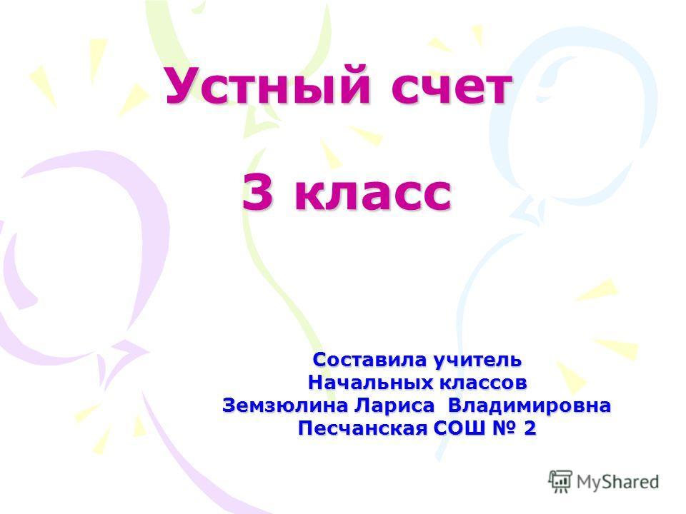 Устный счет 3 класс Составила учитель Начальных классов Земзюлина Лариса Владимировна Песчанская СОШ 2