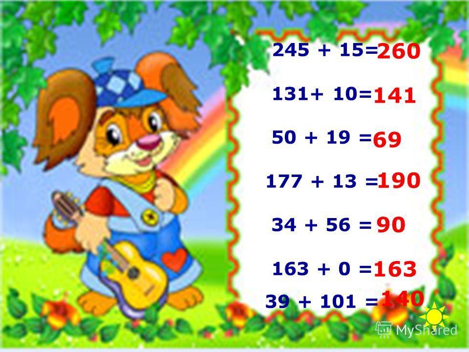 245 + 15= 131+ 10= 50 + 19 = 177 + 13 = 34 + 56 = 163 + 0 = 39 + 101 = 140 163 90 190 69 141 260
