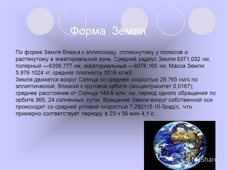 По форме Земля близка к эллипсоиду, сплюснутому у полюсов и растянутому в экваториальной зоне. Средний радиус Земли 6371,032 км, полярный 6356,777 км, экваториальный 6378,160 км. Масса Земли 5,976·1024 кг, средняя плотность 5518 кг/м3. Земля движется