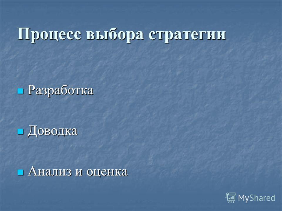 Процесс выбора стратегии Разработка Разработка Доводка Доводка Анализ и оценка Анализ и оценка