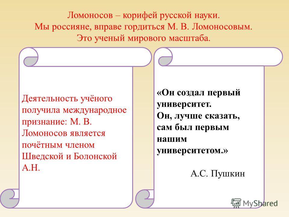 Ломоносов – корифей русской науки. Мы россияне, вправе гордиться М. В. Ломоносовым. Это ученый мирового масштаба. «Он создал первый университет. Он, лучше сказать, сам был первым нашим университетом.» А.С. Пушкин Деятельность учёного получила междуна