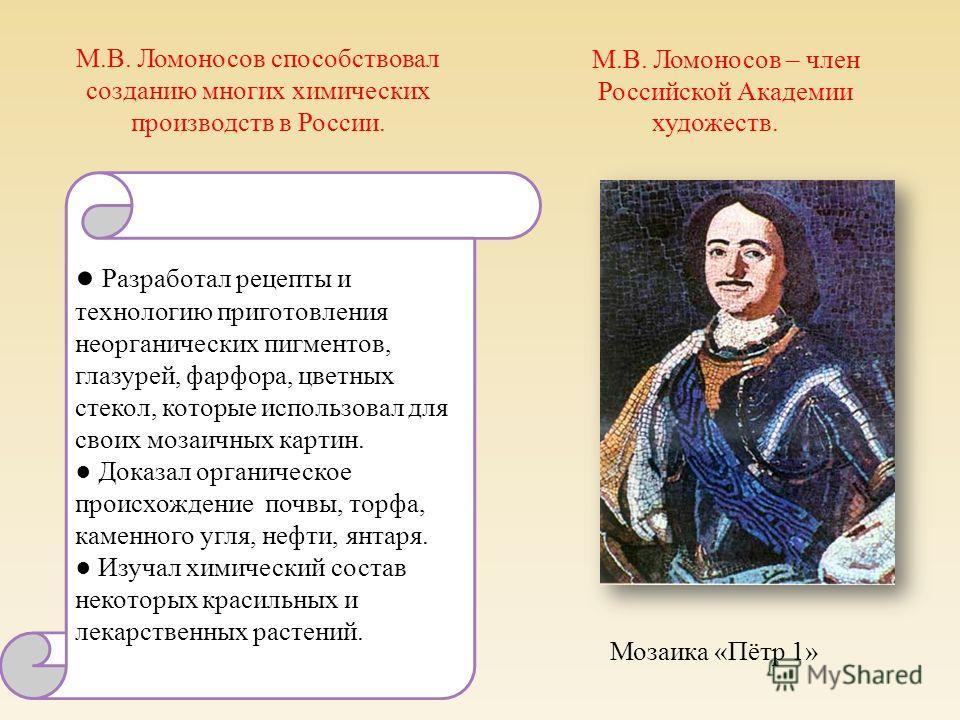 М.В. Ломоносов способствовал созданию многих химических производств в России. Разработал рецепты и технологию приготовления неорганических пигментов, глазурей, фарфора, цветных стекол, которые использовал для своих мозаичных картин. Доказал органичес