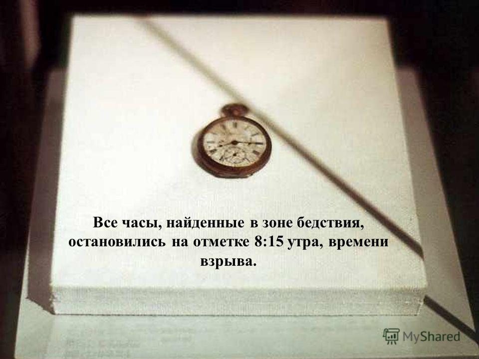 Все часы, найденные в зоне бедствия, остановились на отметке 8:15 утра, времени взрыва.