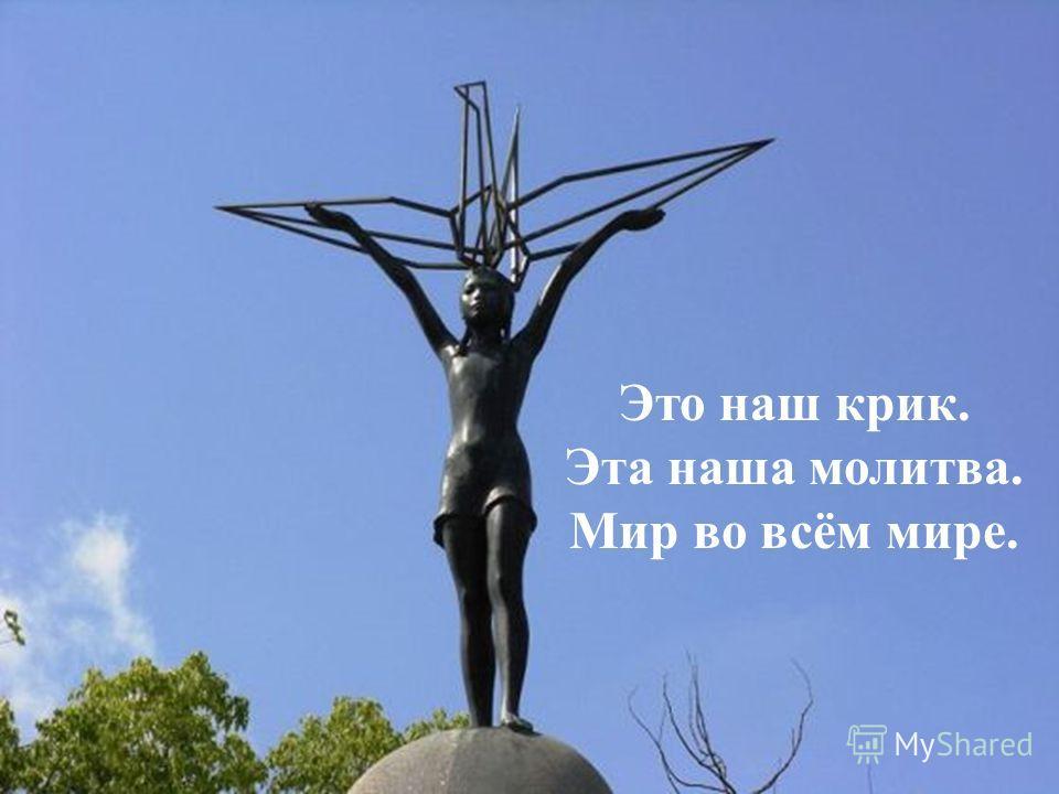 Это наш крик. Эта наша молитва. Мир во всём мире.