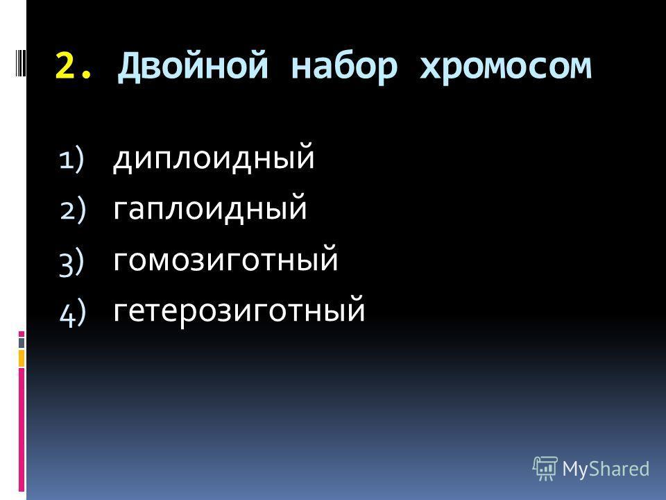 2. Двойной набор хромосом 1) диплоидный 2) гаплоидный 3) гомозиготный 4) гетерозиготный