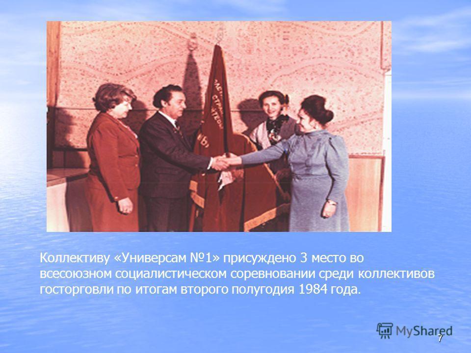 7 Коллективу «Универсам 1» присуждено 3 место во всесоюзном социалистическом соревновании среди коллективов госторговли по итогам второго полугодия 1984 года.