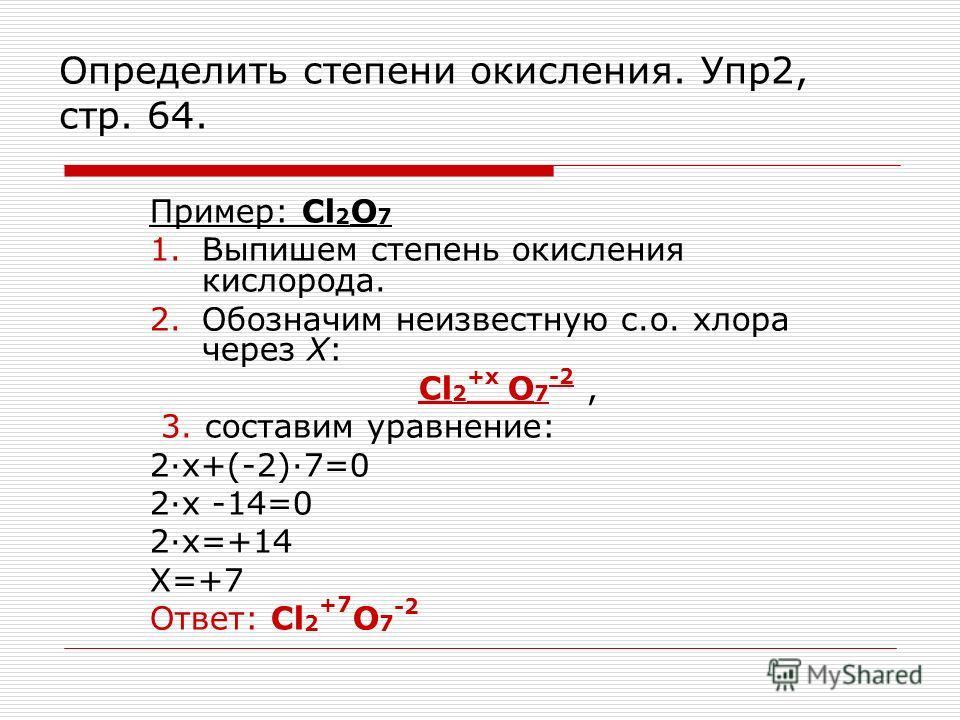 Определить степени окисления. Упр2, стр. 64. Пример: Cl 2 O 7 1.Выпишем степень окисления кислорода. 2.Обозначим неизвестную с.о. хлора через Х: Cl 2 +х O 7 -2, 3. составим уравнение: 2х+(-2)7=0 2х -14=0 2х=+14 Х=+7 Ответ: Cl 2 +7 O 7 -2