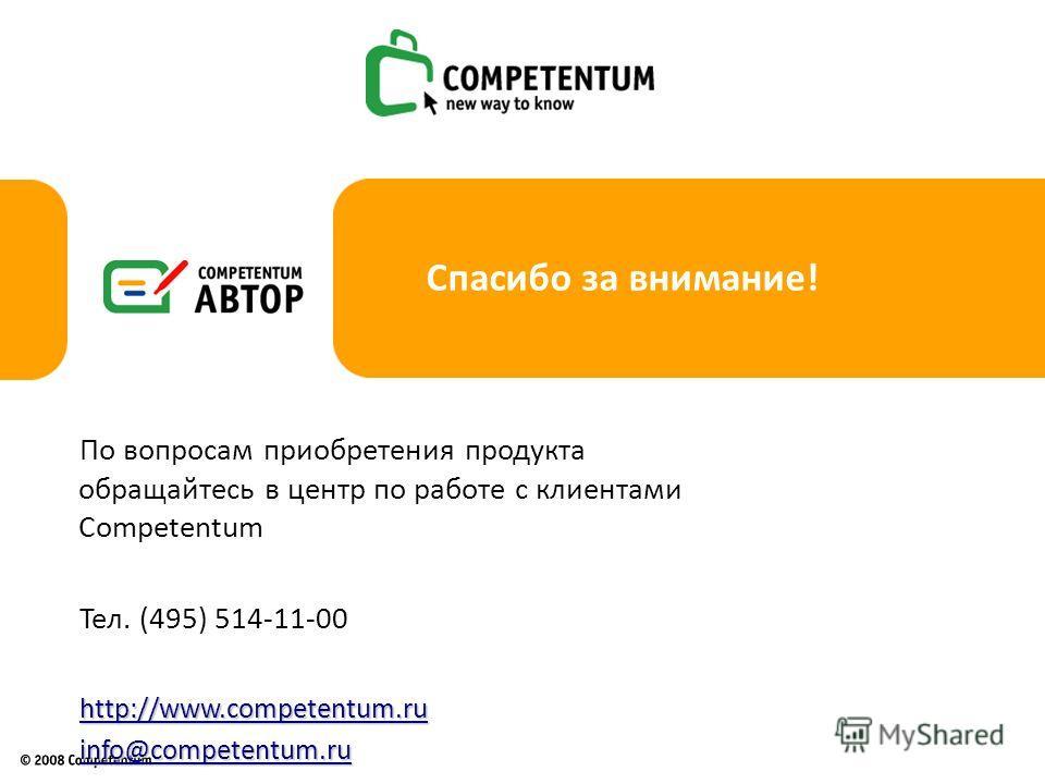 Спасибо за внимание! По вопросам приобретения продукта обращайтесь в центр по работе с клиентами Competentum Тел. (495) 514-11-00http://www.competentum.ruinfo@competentum.ru