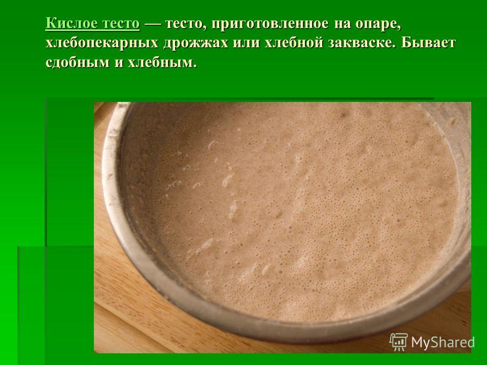 Кислое тестоКислое тесто тесто, приготовленное на опаре, хлебопекарных дрожжах или хлебной закваске. Бывает сдобным и хлебным. Кислое тесто
