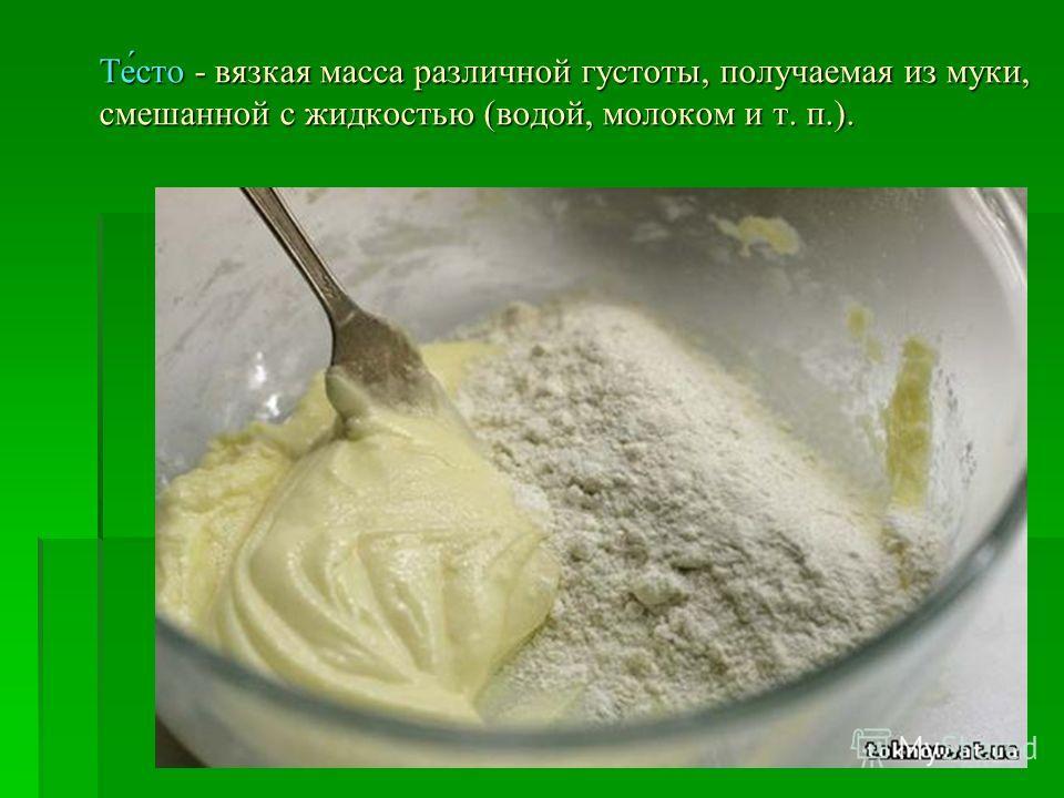 Те́сто - вязкая масса различной густоты, получаемая из муки, смешанной с жидкостью (водой, молоком и т. п.).