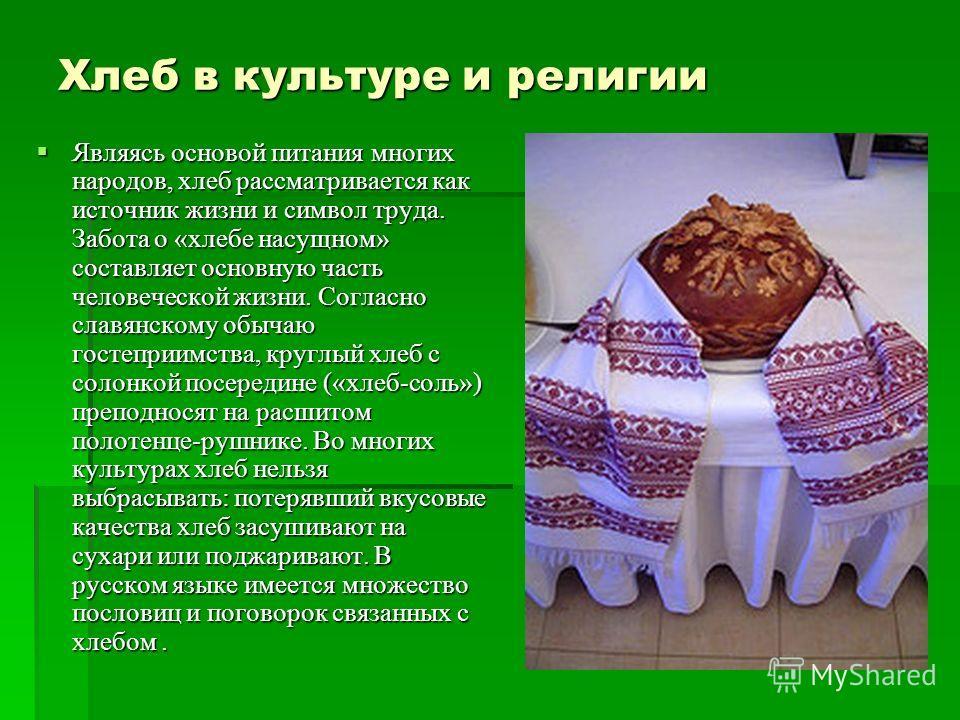 Хлеб в культуре и религии Являясь основой питания многих народов, хлеб рассматривается как источник жизни и символ труда. Забота о «хлебе насущном» составляет основную часть человеческой жизни. Согласно славянскому обычаю гостеприимства, круглый хлеб