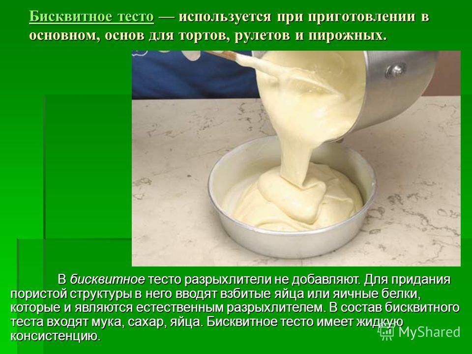 Бисквитное тестоБисквитное тесто используется при приготовлении в основном, основ для тортов, рулетов и пирожных. Бисквитное тесто В бисквитное тесто разрыхлители не добавляют. Для придания пористой структуры в него вводят взбитые яйца или яичные бел