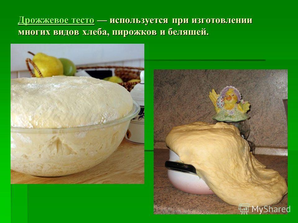 Дрожжевое тестоДрожжевое тесто используется при изготовлении многих видов хлеба, пирожков и беляшей. Дрожжевое тесто