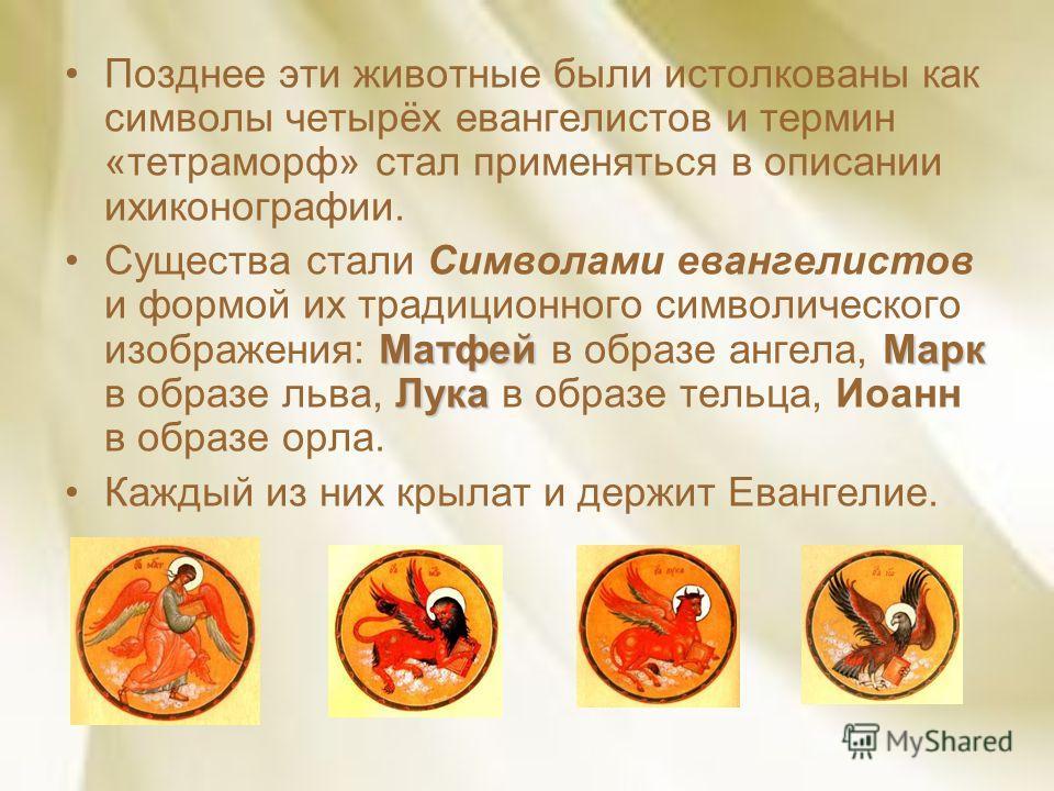 Позднее эти животные были истолкованы как символы четырёх евангелистов и термин «тетраморф» стал применяться в описании ихиконографии. МатфейМарк ЛукаСущества стали Символами евангелистов и формой их традиционного символического изображения: Матфей в